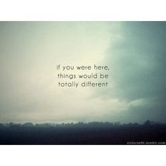 If You Were There Things Would Be Totally Different - Missing You Quote