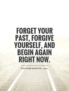 Forget your past, forgive yourself, and begin again right now.