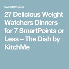 27 Delicious Weight Watchers Dinners for 7 SmartPoints or Less – The Dish by KitchMe