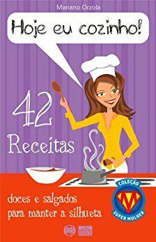 HOJE EU COZINHO! - 42 receitas doces e salgados para manter a silhueta (COLEÇÃO SUPER MULHER Livro 1) eBook: Mariano Orzola: Amazon.com.br: Loja Kindle
