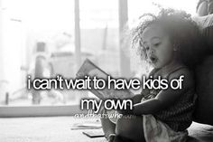 I can't wait to have kids of my own (can't wait!! :D) ...and that's who I am.