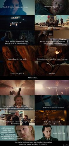 I don't mind when people say Jane was the one who truly helped Thor through - perhaps - the most difficult time of his life.  Because that's true.  HOWEVER, I am bothered by the surprisingly popular view of how Jane was the reason why Thor changed because how in the NINE REALMS, is that remotely possible?  Thor changed HIMSELF because of what happened to him - not because of some romance he had with a woman he only knew for two days.  I know Thor's stupid and all, but give the guy SOME…
