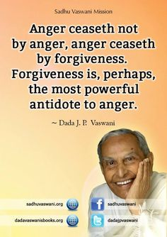 Anger ceaseth not by anger, anger ceaseth by forgiveness. Forgiveness is, perhaps, the most powerful antidote to anger. - Dada J. P. Vaswani #dadajpvaswani#quotes