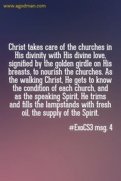 Christ takes care of the churches in His divinity with His divine love, signified by the golden girdle on His breasts, to nourish the churches. As the walking Christ, He gets to know the condition of each church, and as the speaking Spirit, He trims and fills the lampstands with fresh oil, the supply of the Spirit. #ExoCS3 msg. 4. More at www.agodman.com