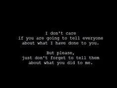 I don't care if you are going to tell everyone about what I have done to you. But please, just don't forget to tell them about what you did to me. Eventually the truth will come out,. Great Quotes, Quotes To Live By, Inspirational Quotes, Amazing Quotes, Quotes Quotes, Punk Quotes, Stupid Quotes, Breakup Quotes, Random Quotes