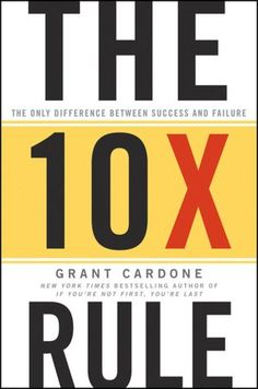 The 10X Rule: The Only Difference Between Success and Failure by Grant Cardone