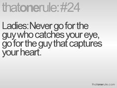Ladies: Never go for the guy who catches your eye, go for the guy that captures your heart.