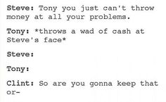 Tony you just can't throw money at all your problems. *Steve get's a wad of cash in the face*