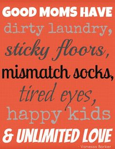 Quotes about motherhood: Good Moms have dirty laundry, sticky floors, mismatch socks, tired eyes, happy kids and unlimited love. Mothers Day Quotes, Mom Quotes, Happy Mothers Day, Great Quotes, Quotes To Live By, Funny Quotes, Life Quotes, Inspirational Quotes, Family Quotes