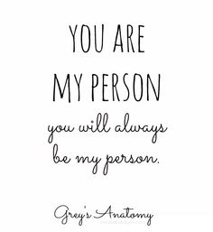 You are my person. You will always be my person. ~Grey`s Anatomy More