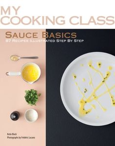 Sauce Basics: 87 Recipes Illustrated Step by Step (My Cooking Class) Paperback