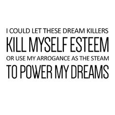 I could let these dreams killer Kill myself esteem Or use my arrogance as the steam To power my dreams