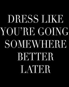 Dress like you're going somewhere better later.