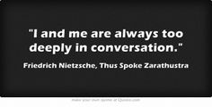 """I and me are always too deeply in conversation"" -Friedrich Nietzsche, Thus Spoke Zarathustra"
