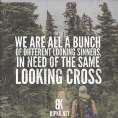 We are all a bunch of different looking sinners in need of the same looking cross. This.