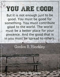You are good! But it is not enough just to be good. You must be good for something. You must contribute good to the world. The world must be a better place for your presence. And the good that is in you must be spread to others.  - Gordon B. Hinckley
