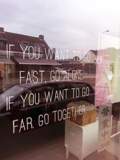 Tuesday Window Quote 6.05.2014 'If you want to go fast, go alone. If you want to go far go together.'