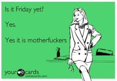 Is it Friday yet? Yes. Yes it is motherfuckers.