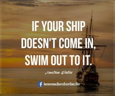 If your ship doesn't come in, swim out to it. - Jonathan Winters https://www.facebook.com/InspirationalQuotesEverySingleDay/