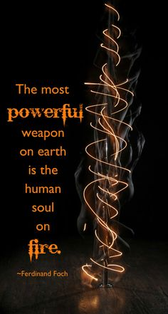 "Quotes:  ""The most powerful weapon on earth is the human #soul on fire.""  ---Ferdinand Foch."