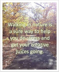Walking in nature is a sure way to help you de-stress and get your creative juices going.