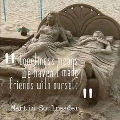 Lonliness means we haven't made friends with our Self!