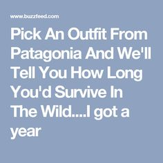 Pick An Outfit From Patagonia And We'll Tell You How Long You'd Survive In The Wild....I got a year