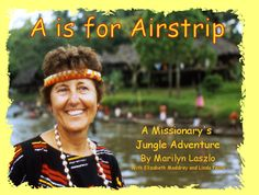 """A is for Airstrip"", by Marilyn Laszlo with Elizabeth Maddrey and Linda Perry. This delightful children's picture book is colorfully illustrated with nearly 70 photos from Marilyn's 25 years in the jungle of Papua New Guinea where she translated the Bible into the language of the Sepik Iwam people at the village of Hauna. God's amazing story through Marilyn is presented as an ABC book with a short rhyme for each letter of the alphabet."