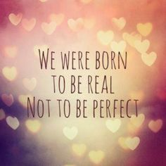 """""""We were born to be real not to be perfect."""" xoxoxoxo"""