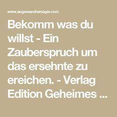 Bekomm was du willst - Ein Zauberspruch um das ersehnte zu ereichen. - Verlag Edition Geheimes Wissen