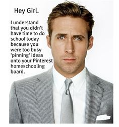 From the Ryan Gosling Homeschool Meme - too funny! http://homeschoolingryangosling.tumblr.com