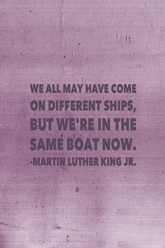 We all may have come on different . . . Martin Luther King Jr.