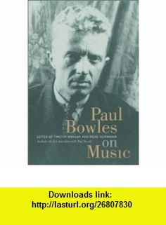 Paul Bowles on Music Includes the last interview with Paul Bowles (Roth Family Foundation Music in America Book) (9780520236554) Paul Bowles, Timothy Mangan, Irene Herrmann , ISBN-10: 0520236556  , ISBN-13: 978-0520236554 ,  , tutorials , pdf , ebook , torrent , downloads , rapidshare , filesonic , hotfile , megaupload , fileserve