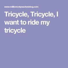Tricycle, Tricycle, I want to ride my tricycle