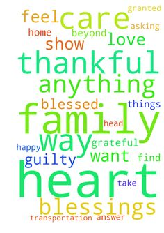 Thank you for the blessings Lord. I am SO thankful -  Thank you for the blessings Lord. I am SO thankful and humbled to have my family and gifts I do. I am grateful for the roof over my head, the transportation, the food in my home and all the other things I could so easily take for granted. I am beyond blessed and feel so guilty asking for anything. But Lord, more than anything I pray for love and for those I care about family, friends and those in my heart to be happy. I want nothing more…