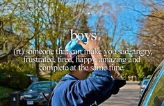 Boys (n,) Someone that can make you sad, angry, frustrated, tired, happy, amazing and complete at the same time.
