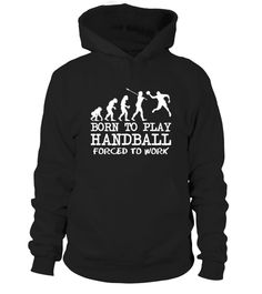 # Born To Play Handball .  Born to play Handball, forced to work...Limited Edition Tee available in different colors and styles, choose your favorite one from the available products menù.Grab Yours Now!Order 2 or more to save on shipping cost.