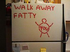 walk away fatty ...too funny! ahahaha