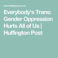 Everybody's Trans: Gender Oppression Hurts All of Us | Huffington Post