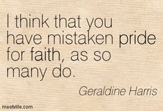 Geraldine Harris : I think that you have mistaken pride for faith, as so many do. faith, pride. Meetville Quotes
