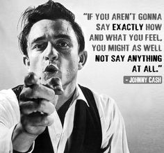 """""""If you aren't gonna say exactly how and what you feel, you might as well not say anything at all."""" Johnny Cash. Quote."""