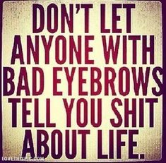 Anyone with bad eyebrows life quotes funny quotes quote life. I cam think of a certain bitch with clown eyebrows Quotes To Live By, Me Quotes, Funny Quotes, Beauty Quotes, Dark Quotes, Humor Quotes, Friend Quotes, Told You So, Just For You