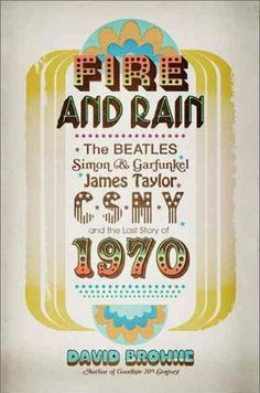 fire and rain: the beatles, simon & garfunkel, james taylor, csny and the lost story of 1970 by david browne