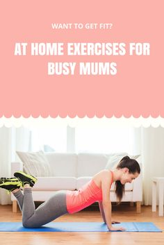 Want to get fit? At home exercises for busy mums