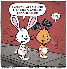 """A: """"I worry that Facebook is killing meaningful communication."""" B: """"Like."""" Me: """"El Oh El."""""""