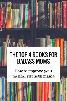 The top 4 books for badass moms. Here is a list of books that will help anyone develop their mental strength, find purpose, strengthen their self-esteem, and find joy. These are great books for moms with anxiety.