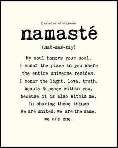 Namaste' ~ My Soul Honors Your Soul ● I Honor The Place In You Where The Entire Universe Resides ● I Honor The Light, Love, Truth, Beauty & Peace WithIn You ● In Sharing These Things We Are United ● We Are The Same, We Are One ●