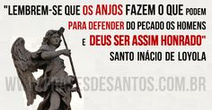 """""""Lembrem-se que os Anjos fazem o que podem para defender do pecado os homens eDeus ser assim honrado."""" SantoInáciodeLoyola"""