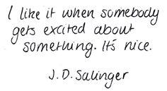 I like it when somebody gets excited about something. It's nice. - J.D. Salinger