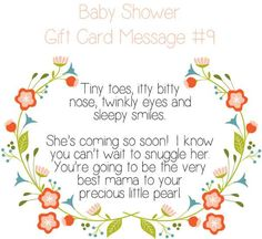 Baby Shower Gift Card Message Idea - Tiny toes, itty bitty nose, twinkly eyes and sleepy smiles. She's coming so soon! I know you can't wait to snuggle her. You're going to be the very best mama to your precious little pearl. Baby Shower Card Message, Baby Shower Card Sayings, Baby Shower Messages, Baby Shower Cards, Best Baby Shower Gifts, Baby Gifts, Baby Girl Congratulations Message, Beste Mama, Adoption Gifts